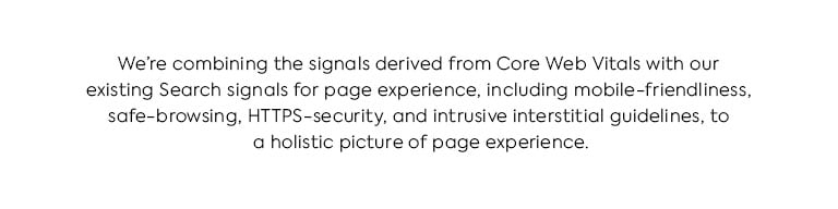 We're combining the signals derived from Core Web Vitals with our existing Search signals for page experience, including mobile-friendliness, safe-browsing, HTTPS-security, and intrusive interstitial guidelines, to provide a holistic picture of page experience.